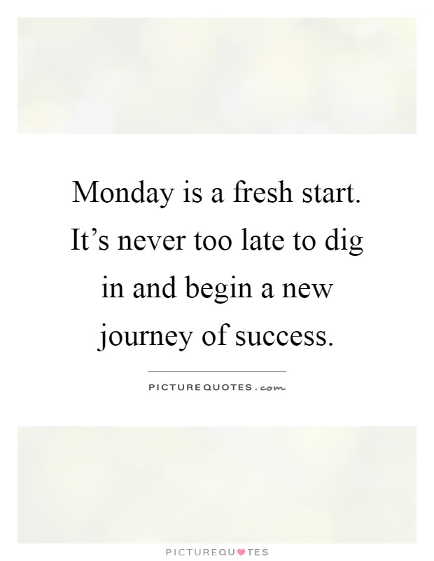 Monday is a fresh start. It's never too late to dig in and begin a new journey of success Picture Quote #1