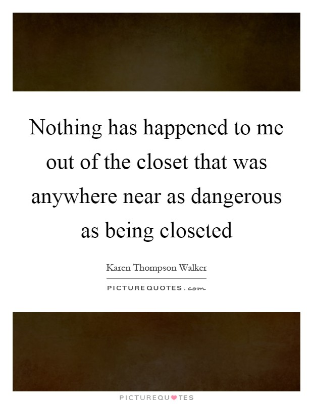 Nothing has happened to me out of the closet that was anywhere near as dangerous as being closeted Picture Quote #1