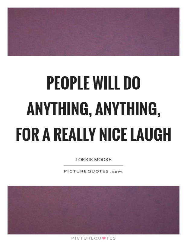 People will do anything, anything, for a really nice laugh Picture Quote #1