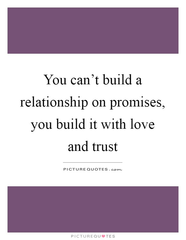 You can't build a relationship on promises, you build it with love and trust Picture Quote #1