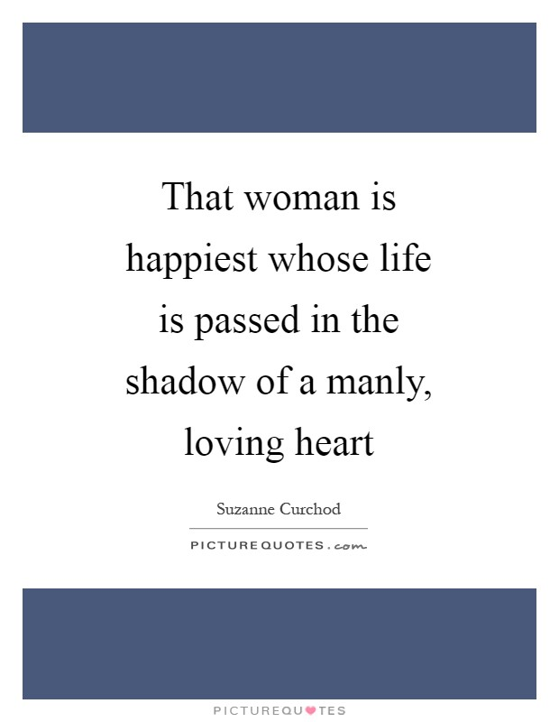 That woman is happiest whose life is passed in the shadow of a manly, loving heart Picture Quote #1