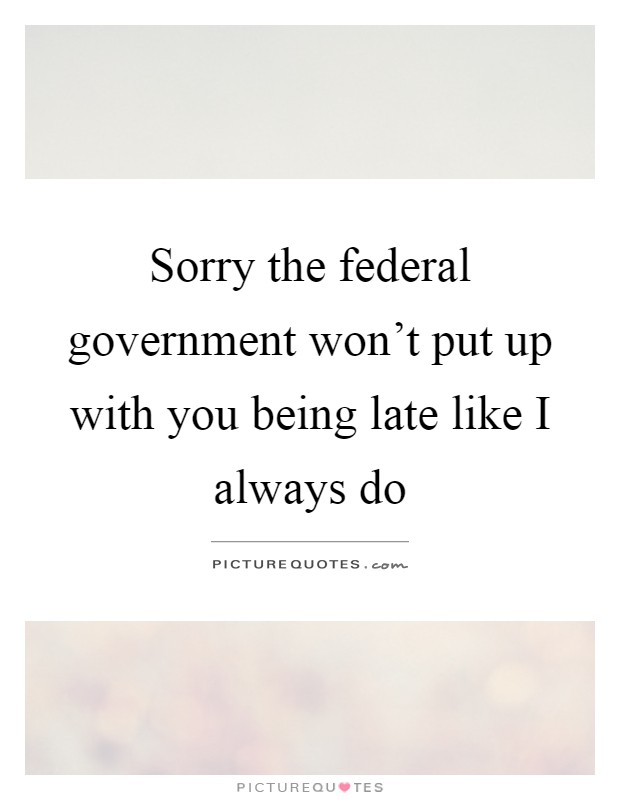 Sorry the federal government won't put up with you being late like I always do Picture Quote #1