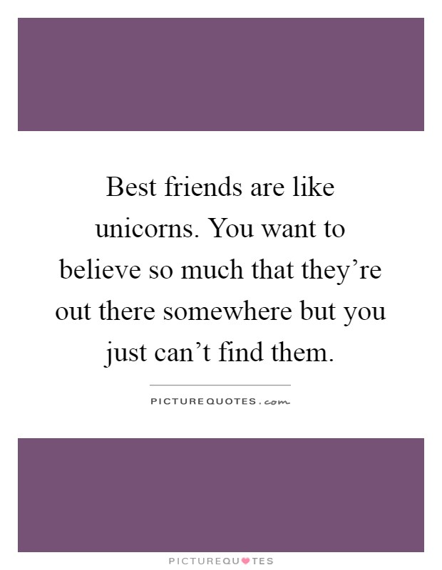 best friends are like unicorns you want to believe so much that