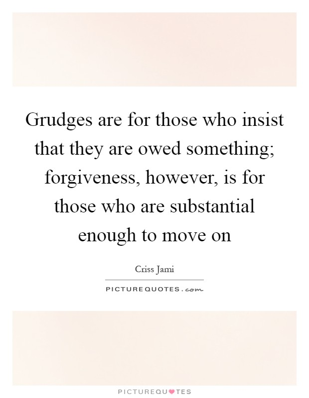 Grudges are for those who insist that they are owed something; forgiveness, however, is for those who are substantial enough to move on Picture Quote #1