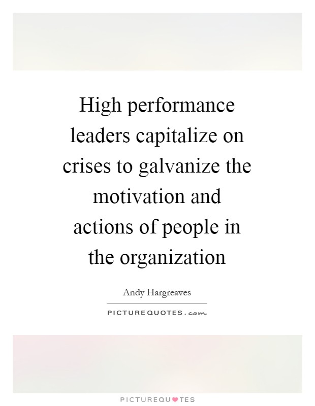 High performance leaders capitalize on crises to galvanize the motivation and actions of people in the organization Picture Quote #1