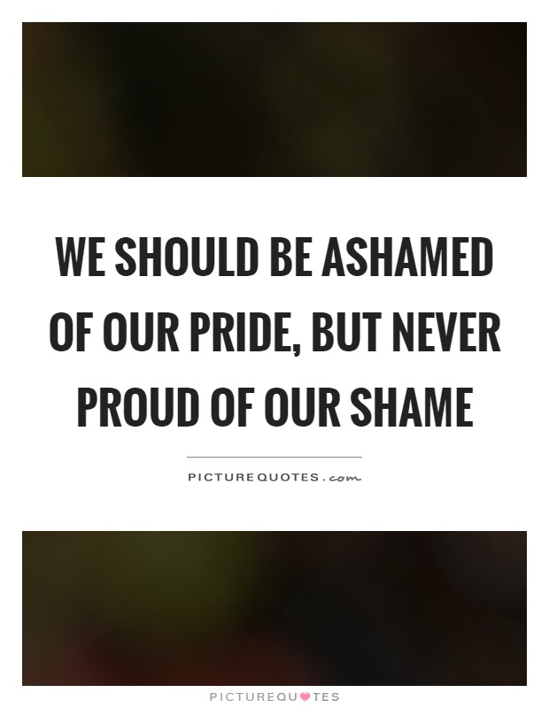 We should be ashamed of our pride, but never proud of our shame Picture Quote #1
