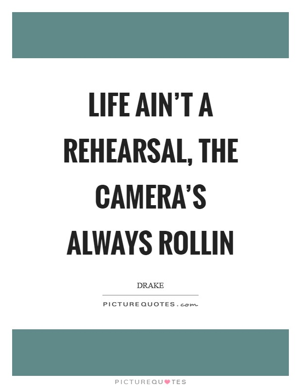 Life ain't a rehearsal, the camera's always rollin Picture Quote #1