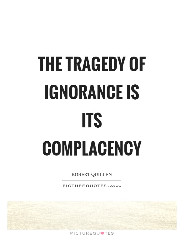 The tragedy of ignorance is its complacency Picture Quote #1