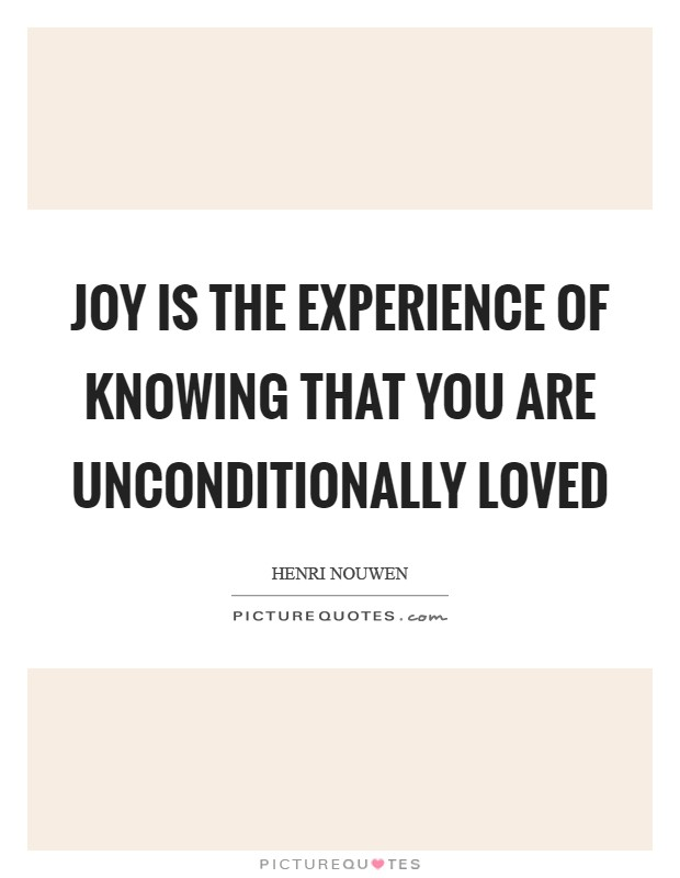 Joy is the experience of knowing that you are unconditionally loved Picture Quote #1