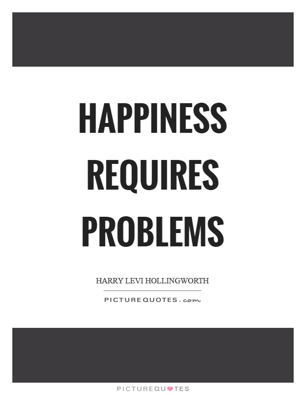 Happiness requires problems Picture Quote #1