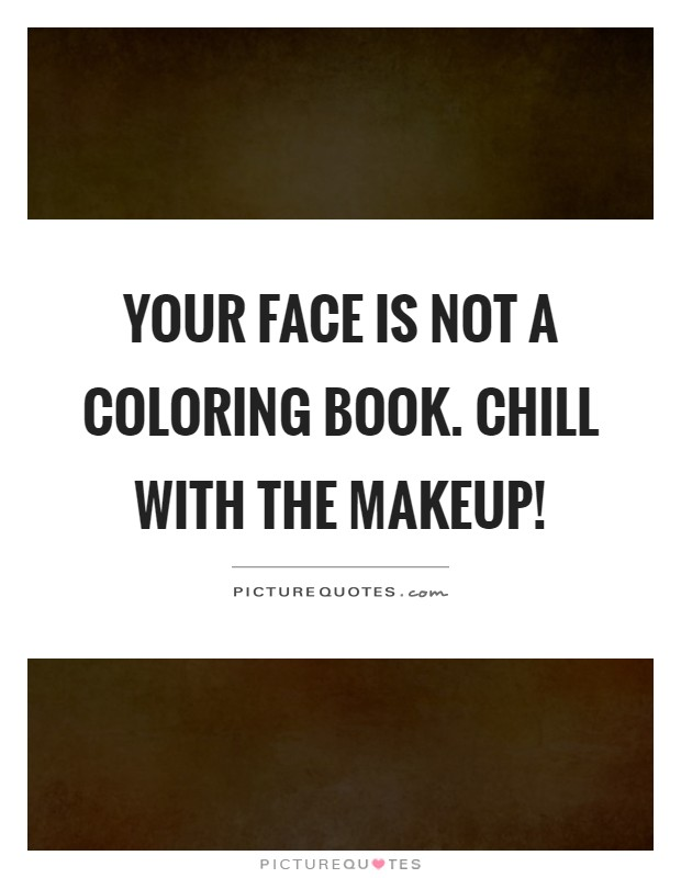 Your face is not a coloring book. Chill with the makeup! Picture Quote #1