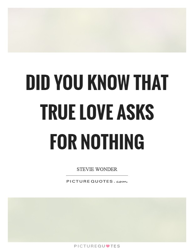 Did you know that true love asks for nothing Picture Quote #1