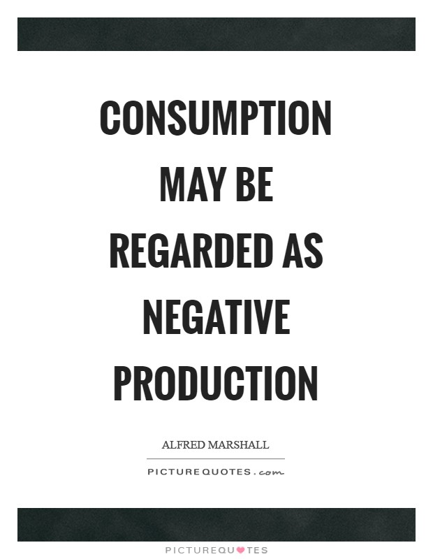 Consumption may be regarded as negative production Picture Quote #1