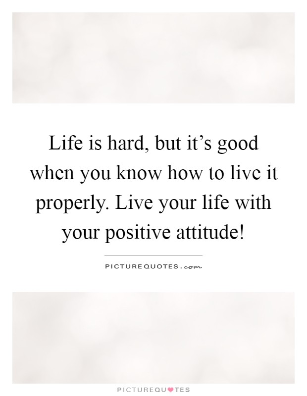 Life is hard, but it's good when you know how to live it properly. Live your life with your positive attitude! Picture Quote #1
