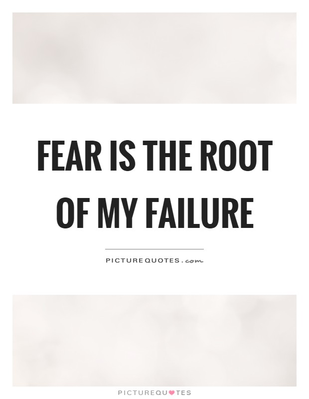 Fear is the root of my failure Picture Quote #1