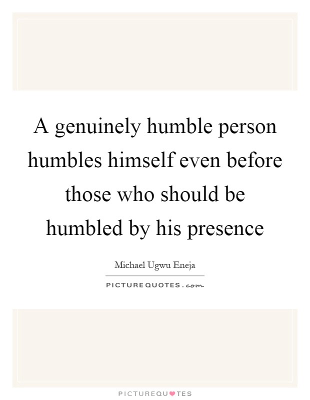 A genuinely humble person humbles himself even before those who should be humbled by his presence Picture Quote #1