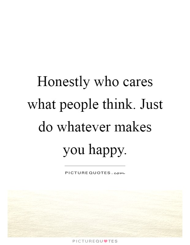 honestly who cares what people think just do whatever makes you