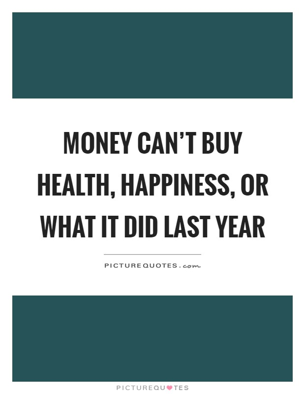 Money Can T Buy Health Happiness Or What It Did Last Year Picture Quotes