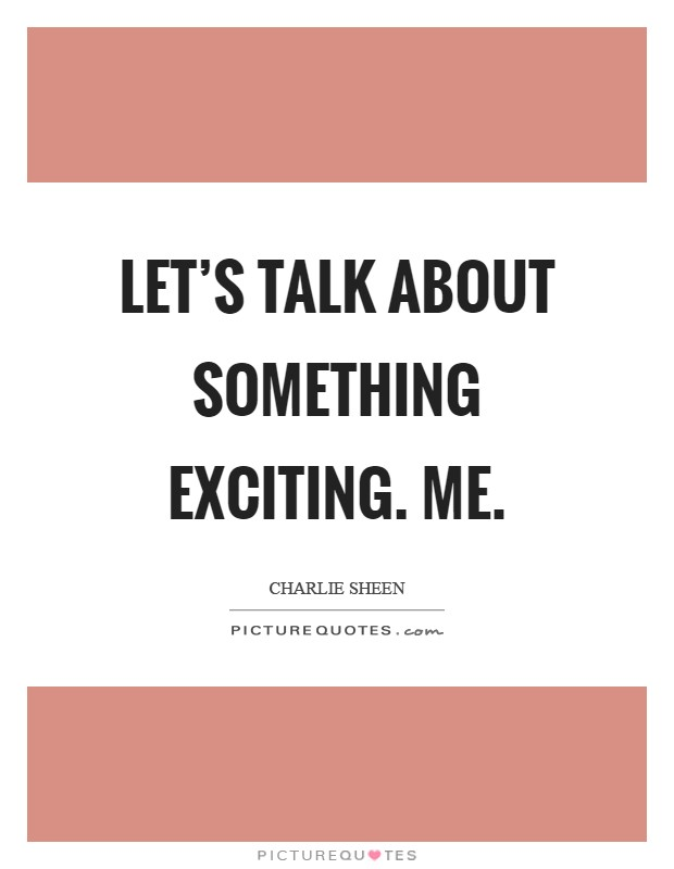 Let's talk about something exciting. Me Picture Quote #1
