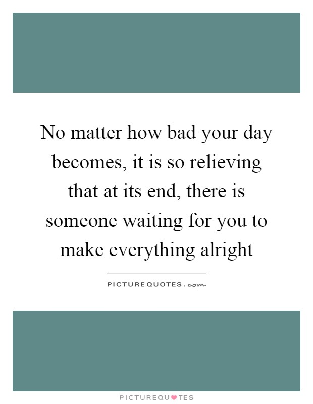 No matter how bad your day becomes, it is so relieving that at its end, there is someone waiting for you to make everything alright Picture Quote #1