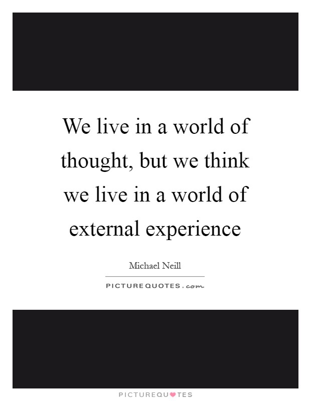We live in a world of thought, but we think we live in a world of external experience Picture Quote #1
