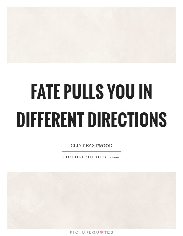 Fate pulls you in different directions Picture Quote #1