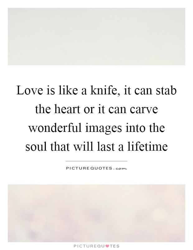 Love is like a knife, it can stab the heart or it can carve wonderful images into the soul that will last a lifetime Picture Quote #1