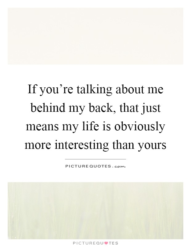 If you're talking about me behind my back, that just means my life is obviously more interesting than yours Picture Quote #1