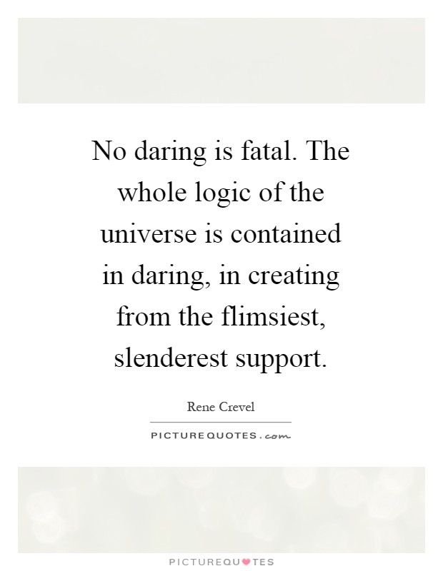 No daring is fatal. The whole logic of the universe is contained in daring, in creating from the flimsiest, slenderest support Picture Quote #1