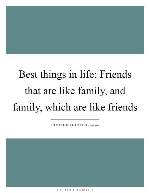 Best things in life: Friends that are like family, and family, which are like friends Picture Quote #1