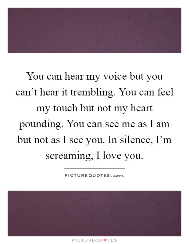 You can hear my voice but you can't hear it trembling. You can feel my touch but not my heart pounding. You can see me as I am but not as I see you. In silence, I'm screaming, I love you Picture Quote #1