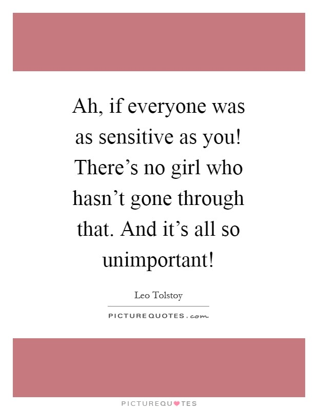 Ah, if everyone was as sensitive as you! There's no girl who hasn't gone through that. And it's all so unimportant! Picture Quote #1