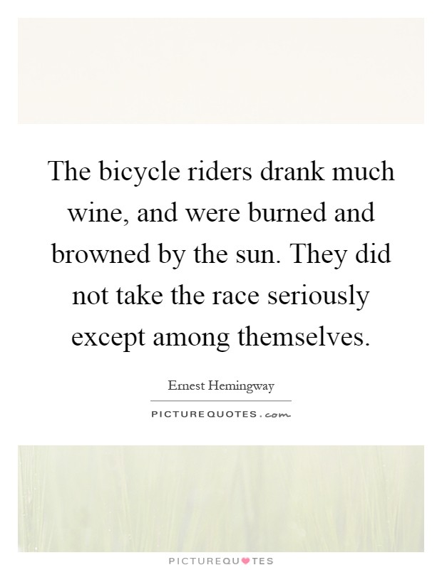 The bicycle riders drank much wine, and were burned and browned by the sun. They did not take the race seriously except among themselves Picture Quote #1