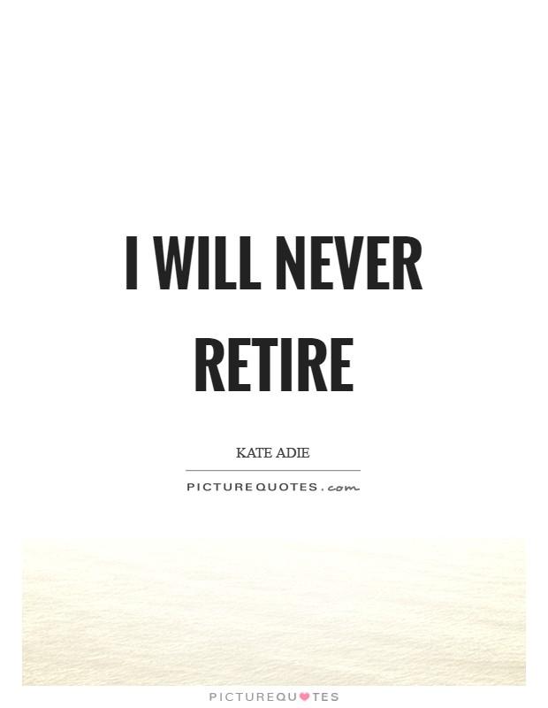 I will never retire Picture Quote #1