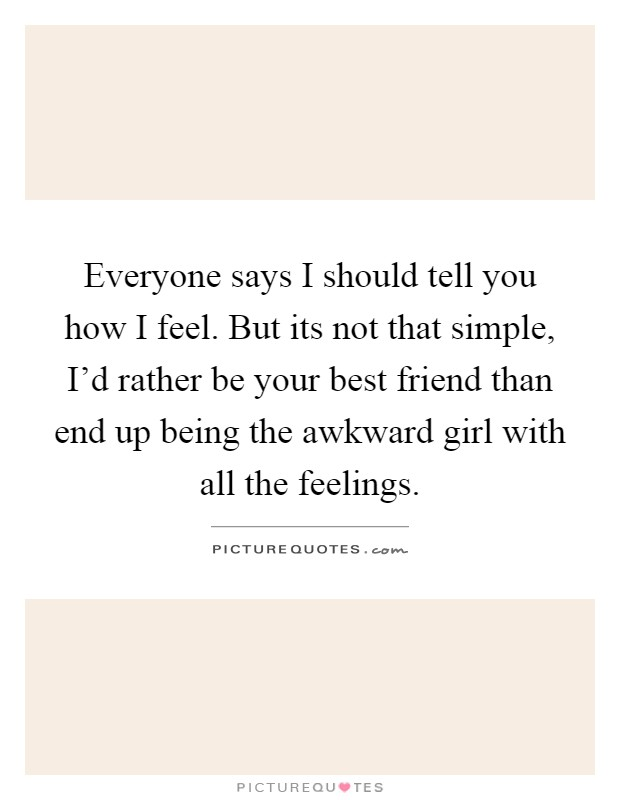 Everyone says I should tell you how I feel. But its not that simple, I'd rather be your best friend than end up being the awkward girl with all the feelings Picture Quote #1