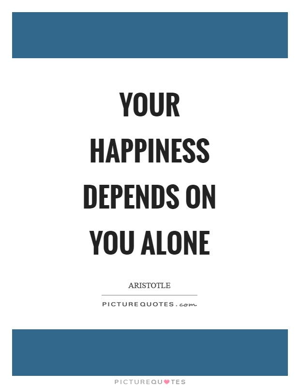 Your happiness depends on you alone Picture Quote #1