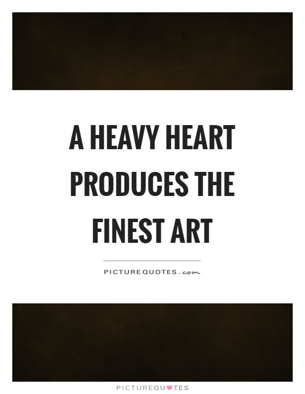 A heavy heart produces the finest art Picture Quote #1