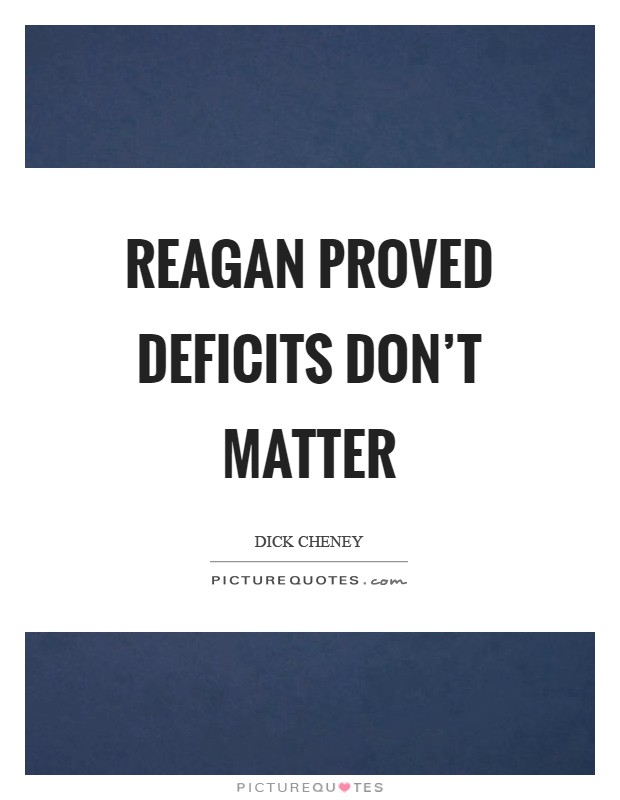 Reagan proved deficits don't matter Picture Quote #1