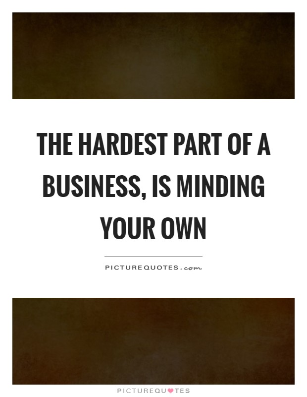 The hardest part of a business, is minding your own Picture Quote #1