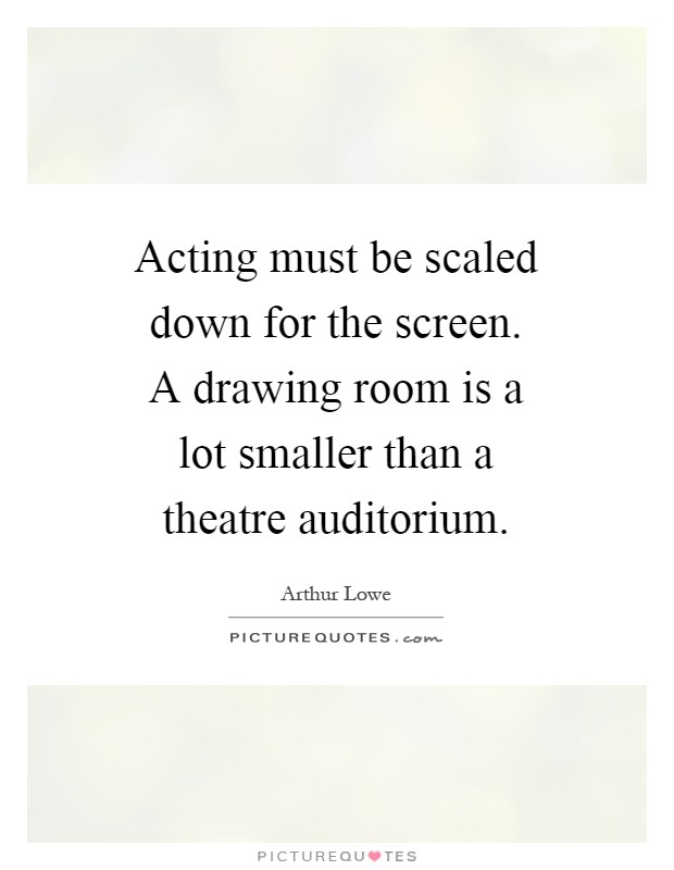 Acting must be scaled down for the screen. A drawing room is a lot smaller than a theatre auditorium Picture Quote #1