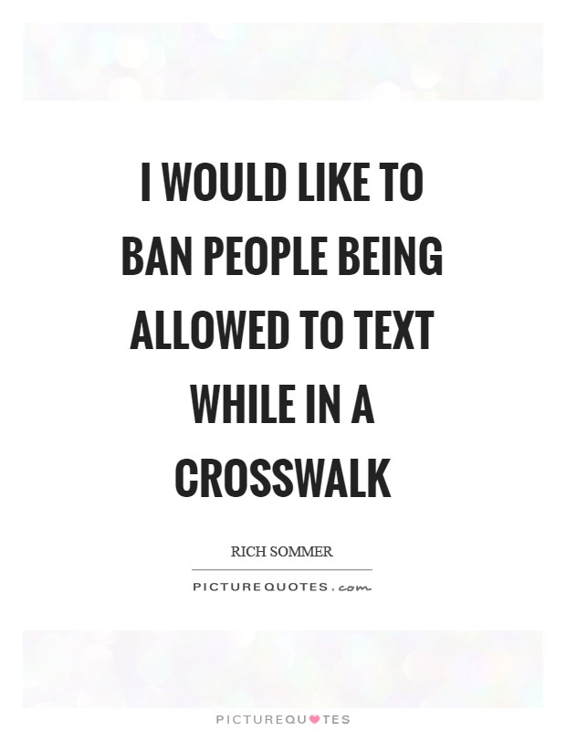 I would like to ban people being allowed to text while in a crosswalk Picture Quote #1