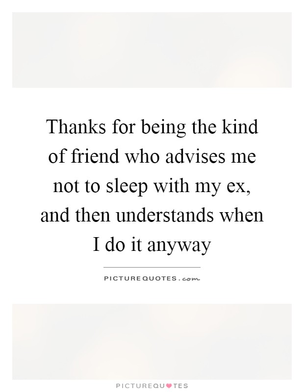 Thanks for being the kind of friend who advises me not to sleep with my ex, and then understands when I do it anyway Picture Quote #1