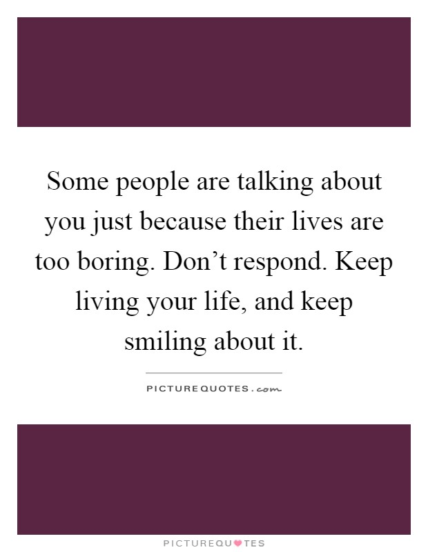 Some people are talking about you just because their lives are too boring. Don't respond. Keep living your life, and keep smiling about it Picture Quote #1