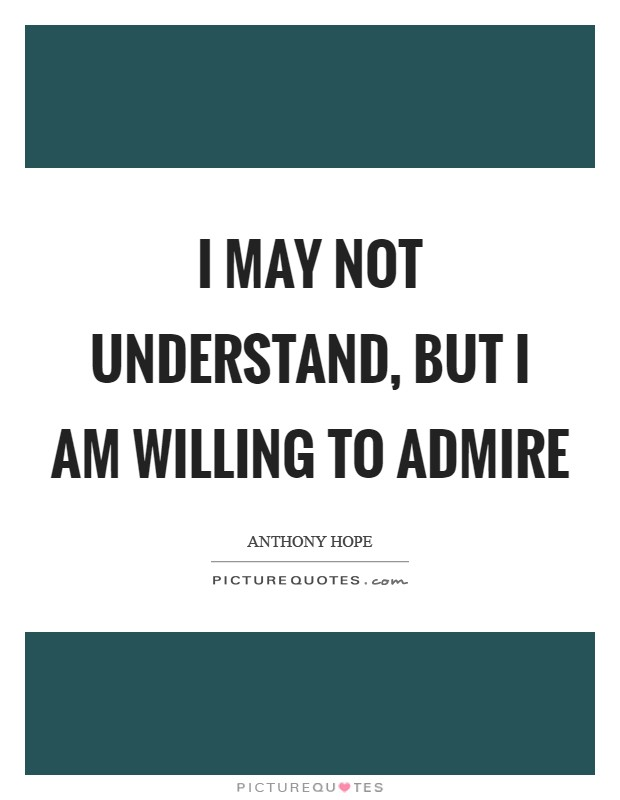 I may not understand, but I am willing to admire Picture Quote #1