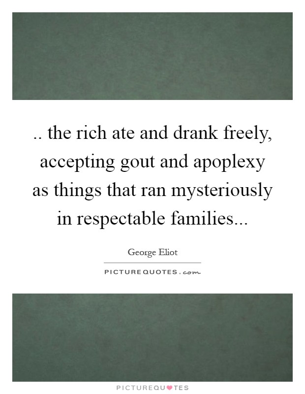 .. the rich ate and drank freely, accepting gout and apoplexy as things that ran mysteriously in respectable families Picture Quote #1