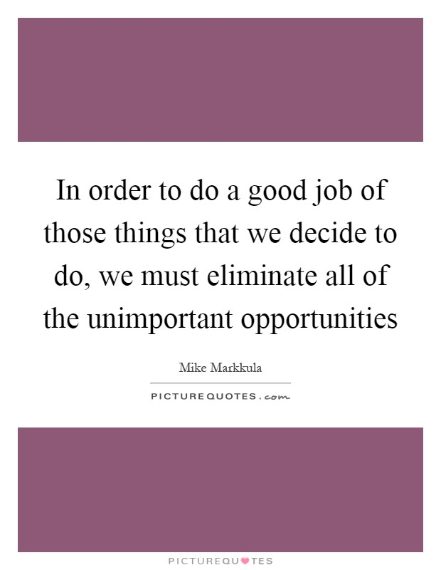 In order to do a good job of those things that we decide to do, we must eliminate all of the unimportant opportunities Picture Quote #1
