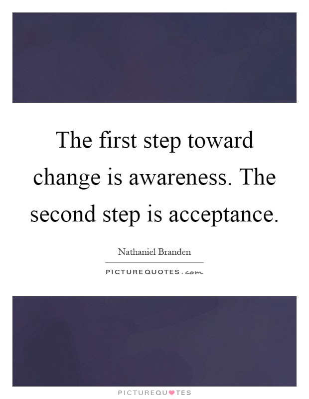 The first step toward change is awareness. The second step is acceptance Picture Quote #1