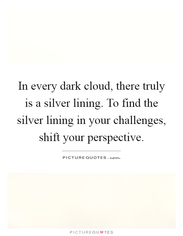 In every dark cloud, there truly is a silver lining. To find the silver lining in your challenges, shift your perspective Picture Quote #1