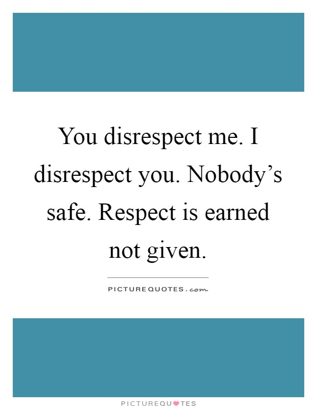 You disrespect me. I disrespect you. Nobody's safe. Respect is earned not given Picture Quote #1