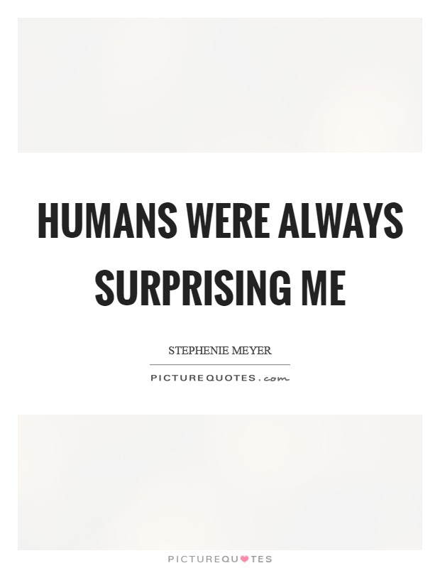 Humans were always surprising me Picture Quote #1
